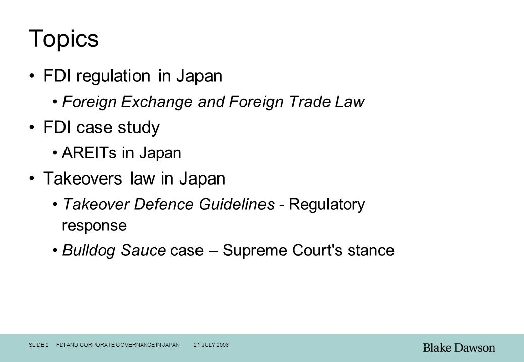 SLIDE 2 FDI AND CORPORATE GOVERNANCE IN JAPAN 21 JULY 2008 Topics FDI regulation in Japan Foreign Exchange and Foreign Trade Law FDI case study AREITs in Japan Takeovers law in Japan Takeover Defence Guidelines - Regulatory response Bulldog Sauce case – Supreme Court s stance
