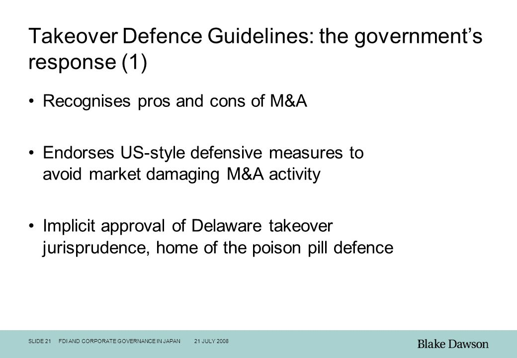 SLIDE 21 FDI AND CORPORATE GOVERNANCE IN JAPAN 21 JULY 2008 Takeover Defence Guidelines: the government's response (1) Recognises pros and cons of M&A