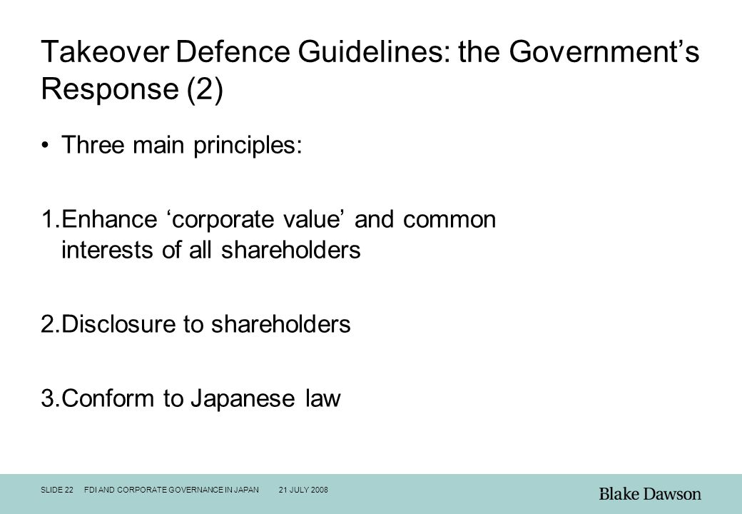 SLIDE 22 FDI AND CORPORATE GOVERNANCE IN JAPAN 21 JULY 2008 Takeover Defence Guidelines: the Government's Response (2) Three main principles: 1.Enhanc