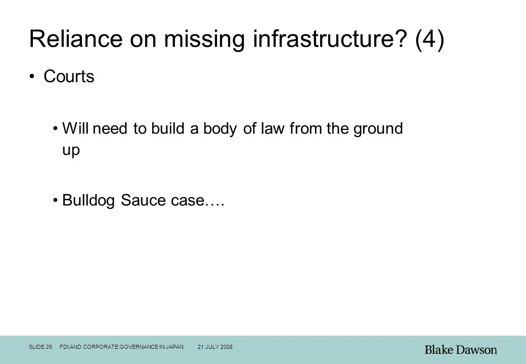 SLIDE 26 FDI AND CORPORATE GOVERNANCE IN JAPAN 21 JULY 2008 Reliance on missing infrastructure? (4) Courts Will need to build a body of law from the g