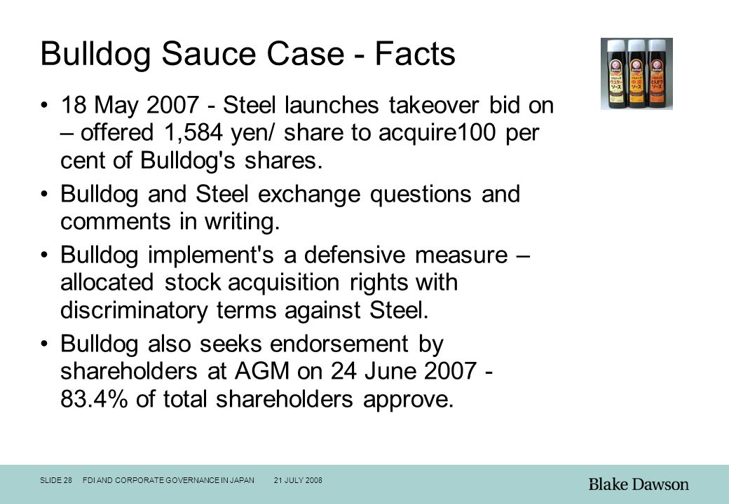 SLIDE 28 FDI AND CORPORATE GOVERNANCE IN JAPAN 21 JULY 2008 Bulldog Sauce Case - Facts 18 May 2007 - Steel launches takeover bid on – offered 1,584 ye