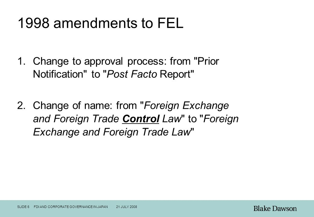 SLIDE 6 FDI AND CORPORATE GOVERNANCE IN JAPAN 21 JULY 2008 1998 amendments to FEL 1.Change to approval process: from Prior Notification to Post Facto Report 2.Change of name: from Foreign Exchange and Foreign Trade Control Law to Foreign Exchange and Foreign Trade Law