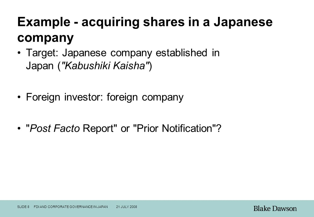 SLIDE 8 FDI AND CORPORATE GOVERNANCE IN JAPAN 21 JULY 2008 Example - acquiring shares in a Japanese company Target: Japanese company established in Japan ( Kabushiki Kaisha ) Foreign investor: foreign company Post Facto Report or Prior Notification