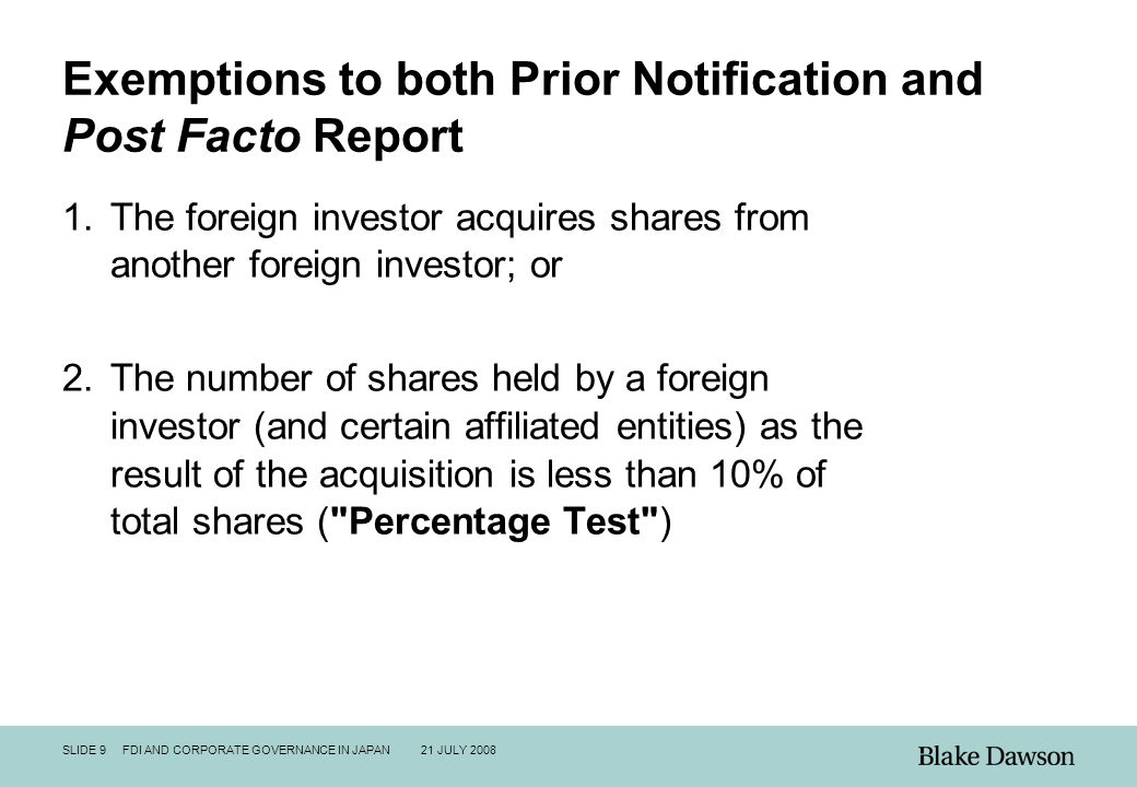 SLIDE 9 FDI AND CORPORATE GOVERNANCE IN JAPAN 21 JULY 2008 Exemptions to both Prior Notification and Post Facto Report 1.The foreign investor acquires shares from another foreign investor; or 2.The number of shares held by a foreign investor (and certain affiliated entities) as the result of the acquisition is less than 10% of total shares ( Percentage Test )