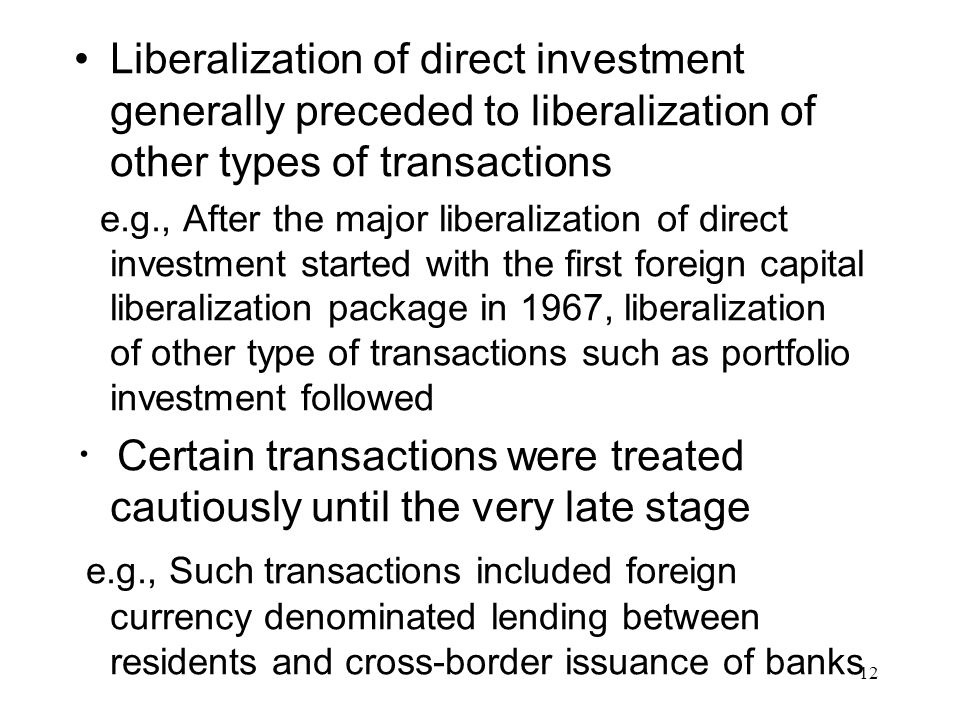 Liberalization of direct investment generally preceded to liberalization of other types of transactions e.g., After the major liberalization of direct investment started with the first foreign capital liberalization package in 1967, liberalization of other type of transactions such as portfolio investment followed ・ Certain transactions were treated cautiously until the very late stage e.g., Such transactions included foreign currency denominated lending between residents and cross-border issuance of banks 12