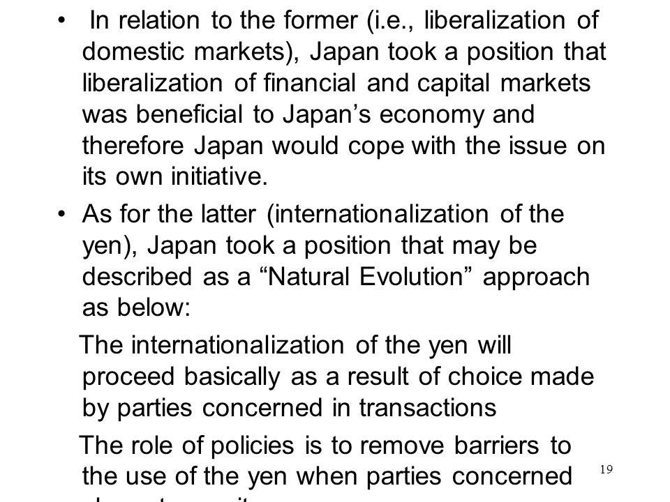 In relation to the former (i.e., liberalization of domestic markets), Japan took a position that liberalization of financial and capital markets was beneficial to Japan's economy and therefore Japan would cope with the issue on its own initiative.