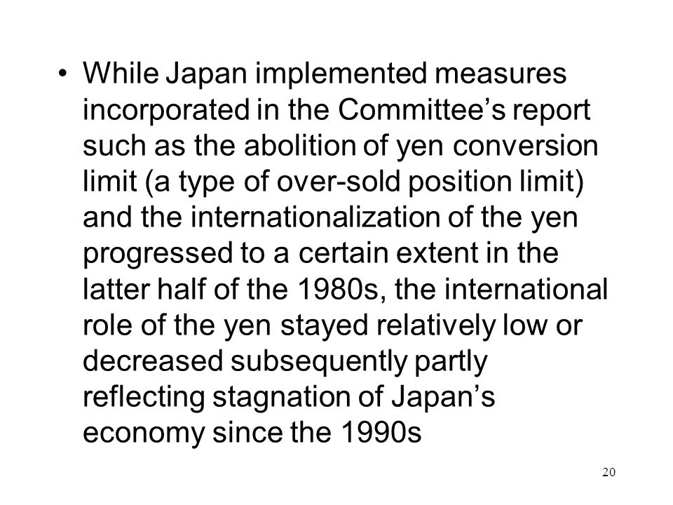 While Japan implemented measures incorporated in the Committee's report such as the abolition of yen conversion limit (a type of over-sold position limit) and the internationalization of the yen progressed to a certain extent in the latter half of the 1980s, the international role of the yen stayed relatively low or decreased subsequently partly reflecting stagnation of Japan's economy since the 1990s 20