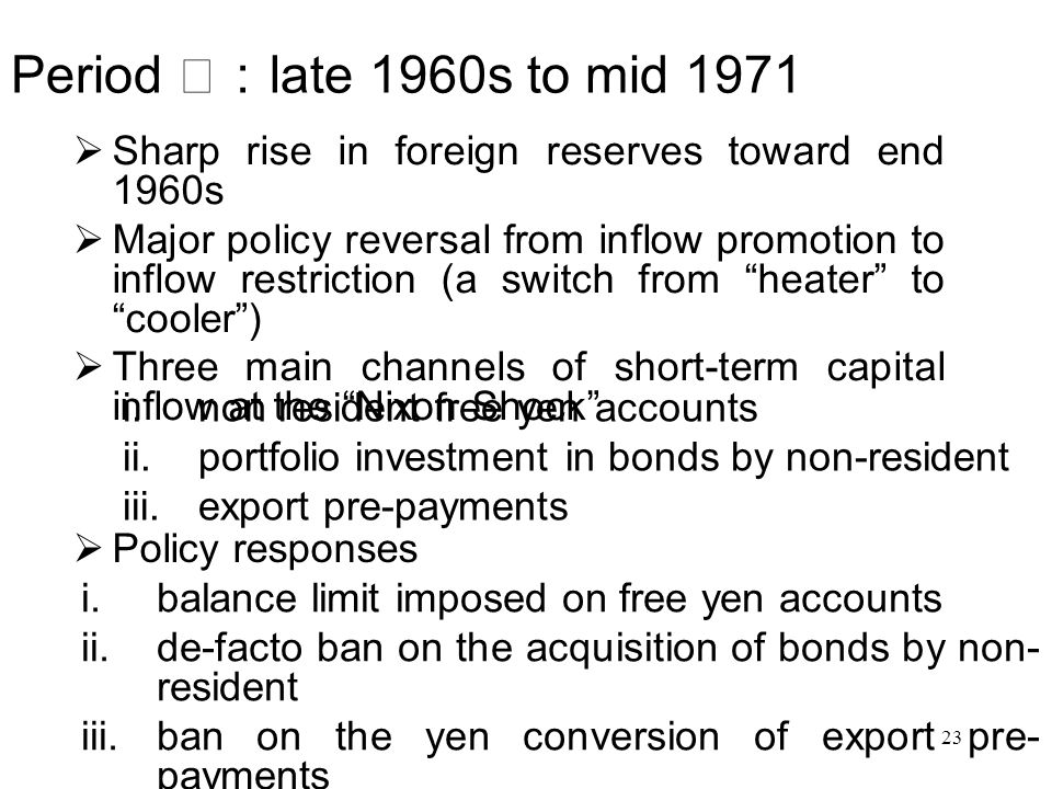  Sharp rise in foreign reserves toward end 1960s  Major policy reversal from inflow promotion to inflow restriction (a switch from heater to cooler )  Three main channels of short-term capital inflow at the Nixon Shock Period Ⅰ: late 1960s to mid 1971  non resident free yen accounts  portfolio investment in bonds by non-resident  export pre-payments  Policy responses  balance limit imposed on free yen accounts  de-facto ban on the acquisition of bonds by non- resident  ban on the yen conversion of export pre- payments 23