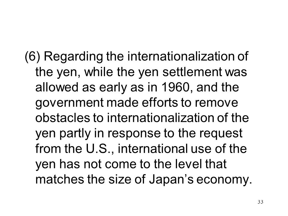 (6) Regarding the internationalization of the yen, while the yen settlement was allowed as early as in 1960, and the government made efforts to remove obstacles to internationalization of the yen partly in response to the request from the U.S., international use of the yen has not come to the level that matches the size of Japan's economy.
