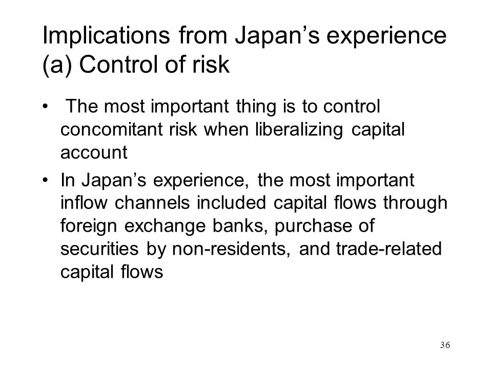 Implications from Japan's experience (a) Control of risk The most important thing is to control concomitant risk when liberalizing capital account In Japan's experience, the most important inflow channels included capital flows through foreign exchange banks, purchase of securities by non-residents, and trade-related capital flows 36