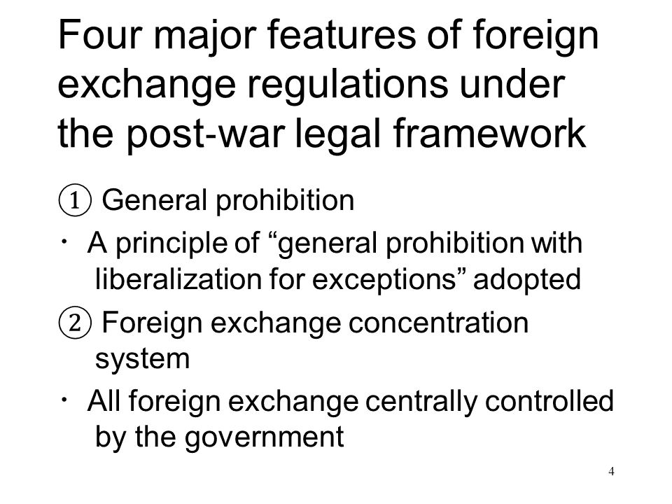 Four major features of foreign exchange regulations under the post ‐ war legal framework ① General prohibition ・ A principle of general prohibition with liberalization for exceptions adopted ② Foreign exchange concentration system ・ All foreign exchange centrally controlled by the government 4