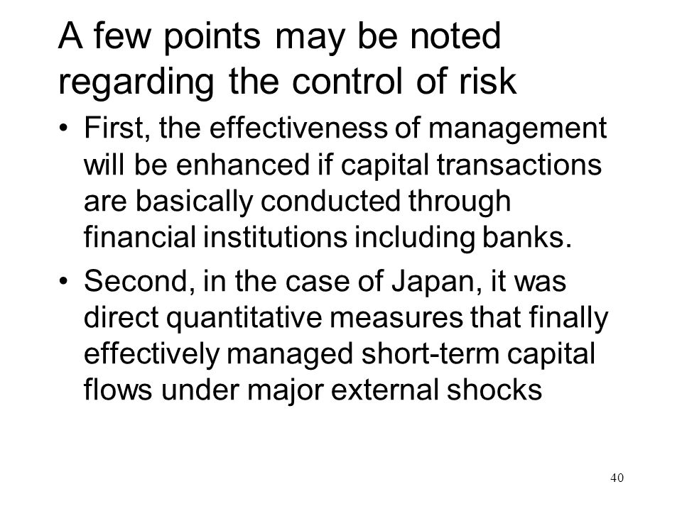 A few points may be noted regarding the control of risk First, the effectiveness of management will be enhanced if capital transactions are basically conducted through financial institutions including banks.