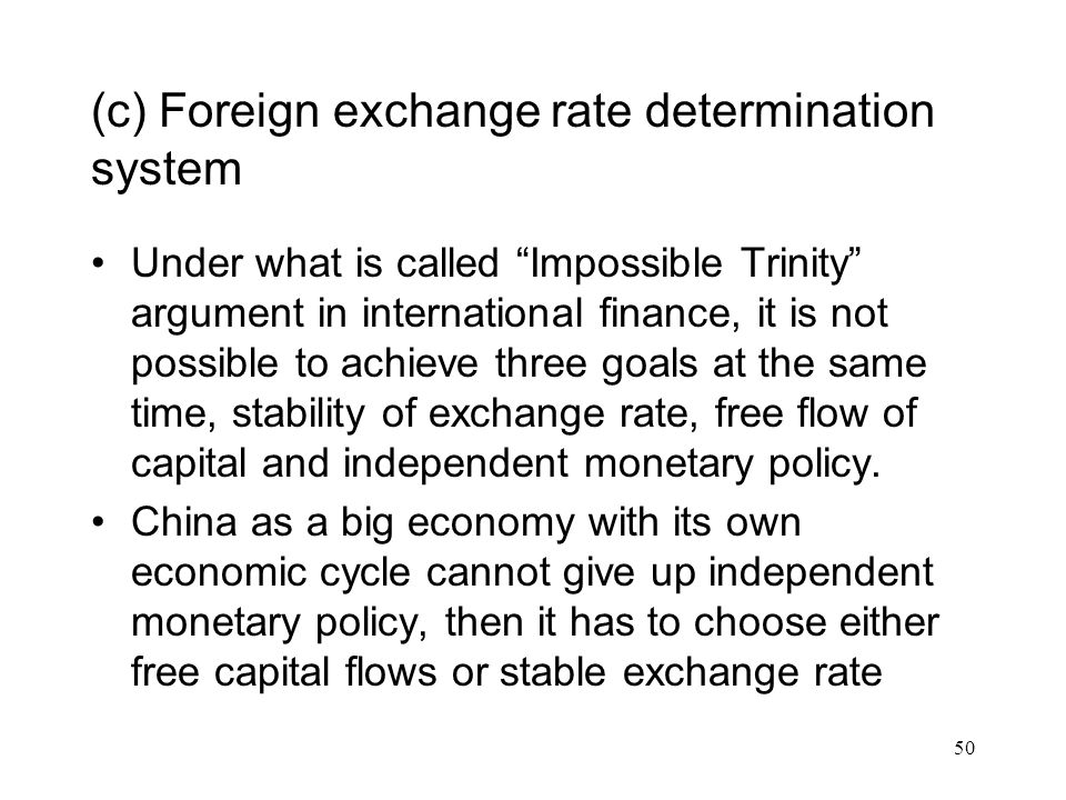 (c) Foreign exchange rate determination system Under what is called Impossible Trinity argument in international finance, it is not possible to achieve three goals at the same time, stability of exchange rate, free flow of capital and independent monetary policy.
