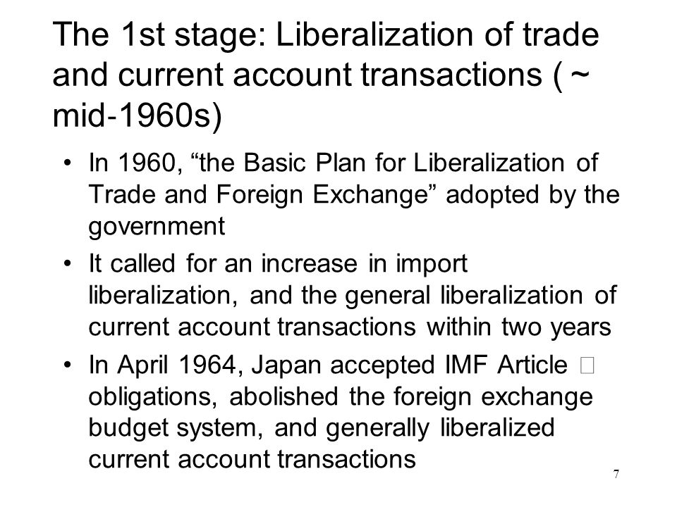 The 2 nd stage: Gradual easing and a major shift to a system of general liberalization (later half of 1960s ~ 70s) The Basic Plan showed a cautious stance on capital account transactions and only stated that regulations would be eased gradually In a testimony before the Diet in February 1962, then Minister of Finance SATO, Eisaku stated that the effects of international capital account transactions would be long and deep and therefore care needs to be paid to their treatment 8