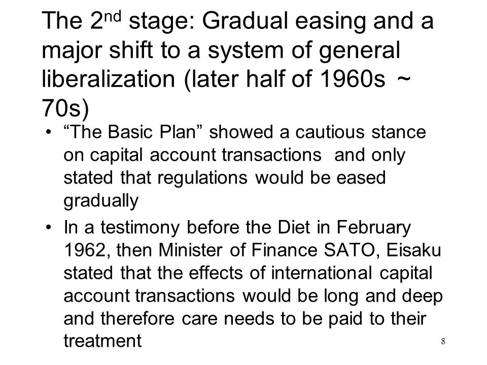 Summary of Japan's experience (1) Substantive capital accounts liberalization started in the early 1960s and liberalization was completed in the late 1990s, taking nearly 40 years, and it proceeded through three stages; current account liberalization, a switch to a generally liberalized system, and abolition of remaining restrictions.