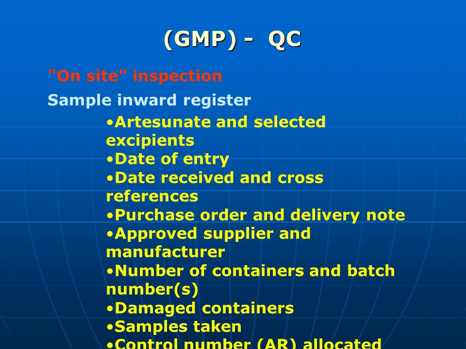 (GMP) - QC On site inspection Sample inward register Artesunate and selected excipients Date of entry Date received and cross references Purchase order and delivery note Approved supplier and manufacturer Number of containers and batch number(s) Damaged containers Samples taken Control number (AR) allocated
