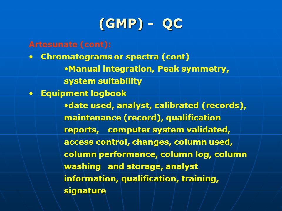 (GMP) - QC Artesunate (cont): Chromatograms or spectra (cont) Manual integration, Peak symmetry, system suitability Equipment logbook date used, analyst, calibrated (records), maintenance (record), qualification reports, computer system validated, access control, changes, column used, column performance, column log, column washing and storage, analyst information, qualification, training, signature