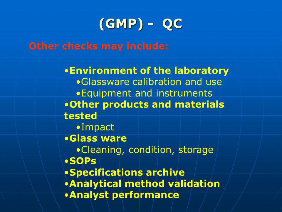 (GMP) - QC Other checks may include: Environment of the laboratory Glassware calibration and use Equipment and instruments Other products and materials tested Impact Glass ware Cleaning, condition, storage SOPs Specifications archive Analytical method validation Analyst performance