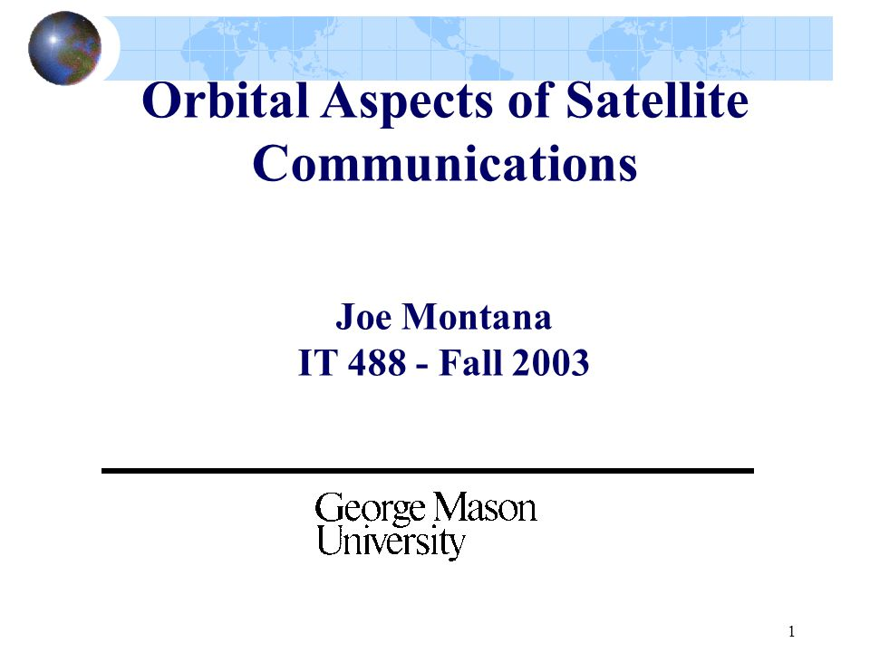 1 Orbital Aspects of Satellite Communications Joe Montana IT 488 - Fall 2003