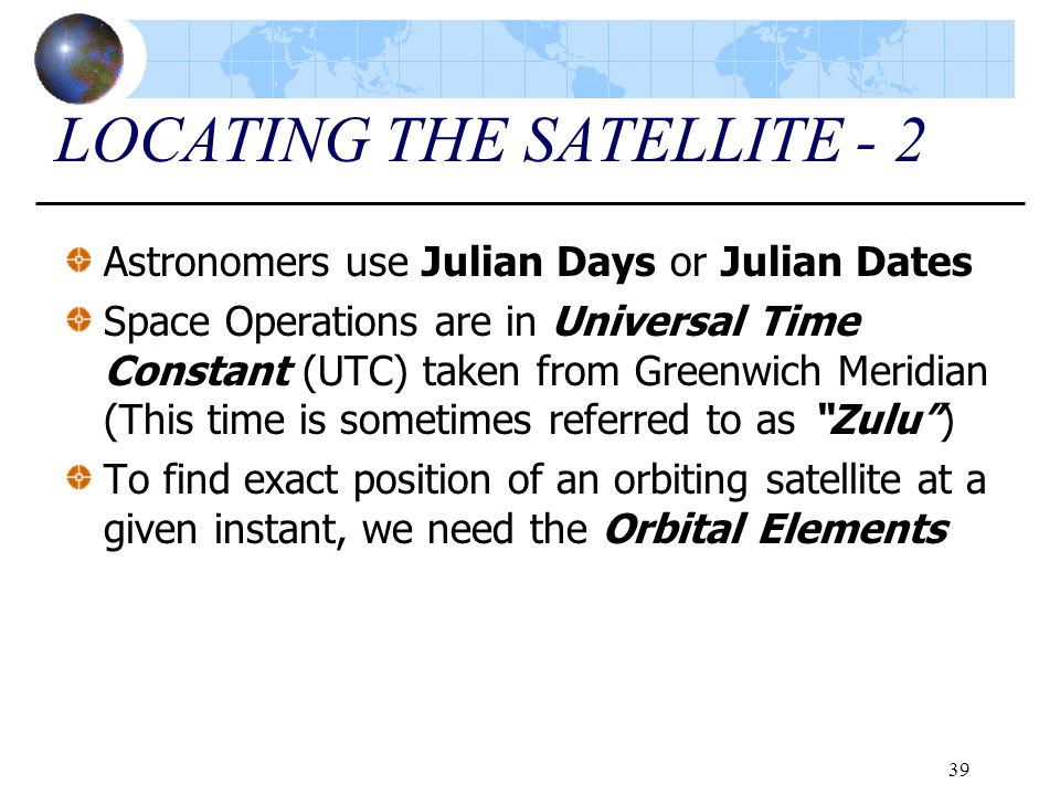 39 LOCATING THE SATELLITE - 2 Astronomers use Julian Days or Julian Dates Space Operations are in Universal Time Constant (UTC) taken from Greenwich M