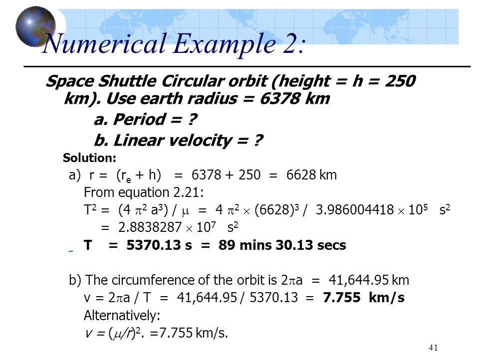 41 Numerical Example 2: Space Shuttle Circular orbit (height = h = 250 km). Use earth radius = 6378 km a. Period = ? b. Linear velocity = ? Solution: