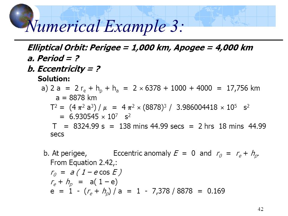 42 Numerical Example 3: Elliptical Orbit: Perigee = 1,000 km, Apogee = 4,000 km a. Period = ? b. Eccentricity = ? Solution: a) 2 a = 2 r e + h p + h a
