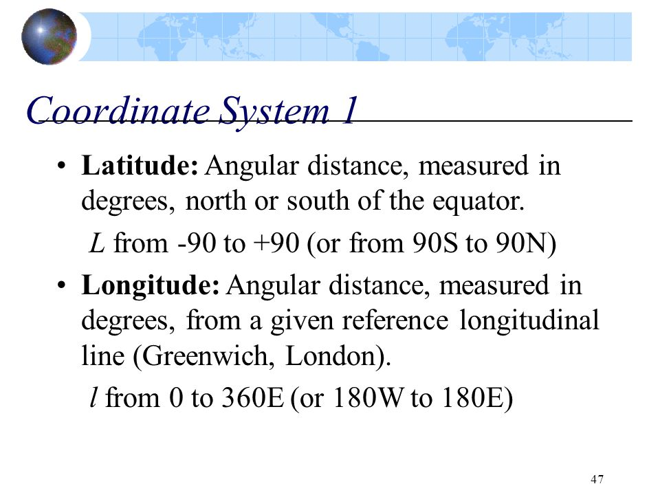 47 Coordinate System 1 Latitude: Angular distance, measured in degrees, north or south of the equator. L from -90 to +90 (or from 90S to 90N) Longitud