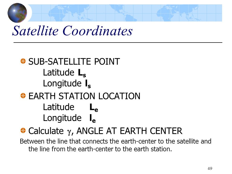 49 Satellite Coordinates SUB-SATELLITE POINT Latitude L s Longitude l s EARTH STATION LOCATION LatitudeL e Longitudel e Calculate , ANGLE AT EARTH CE