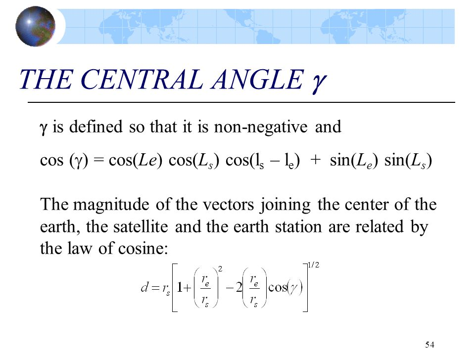 54 THE CENTRAL ANGLE   is defined so that it is non-negative and cos (  ) = cos(Le) cos(L s ) cos(l s – l e ) + sin(L e ) sin(L s ) The magnitude o