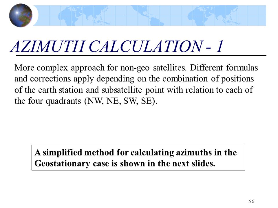 56 AZIMUTH CALCULATION - 1 More complex approach for non-geo satellites. Different formulas and corrections apply depending on the combination of posi