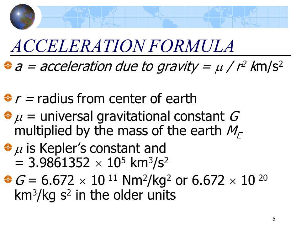 6 ACCELERATION FORMULA a = acceleration due to gravity =  / r 2 km/s 2 r = radius from center of earth  = universal gravitational constant G multipl