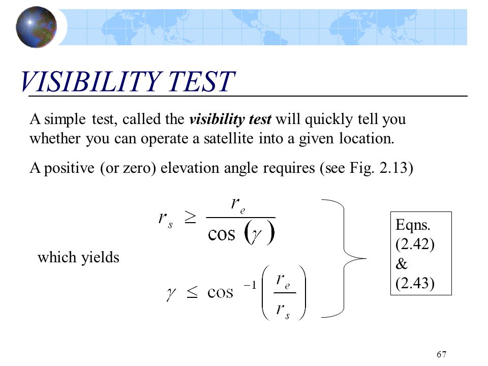 67 VISIBILITY TEST A simple test, called the visibility test will quickly tell you whether you can operate a satellite into a given location. A positi