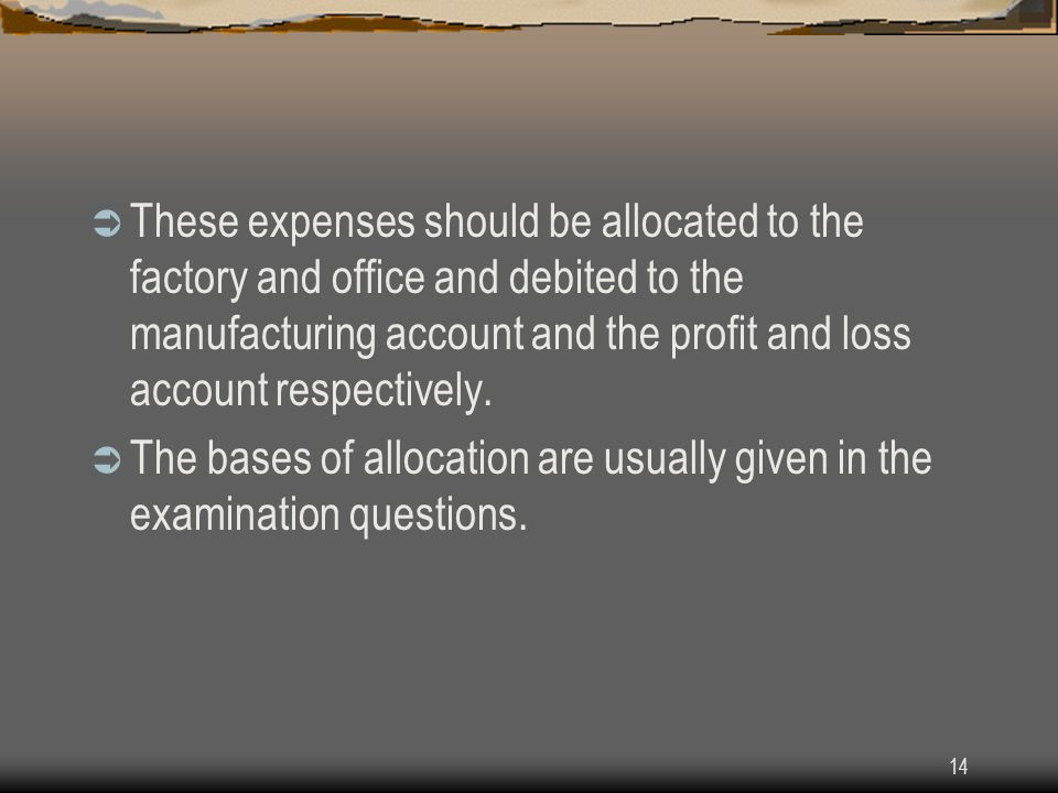 14  These expenses should be allocated to the factory and office and debited to the manufacturing account and the profit and loss account respectivel