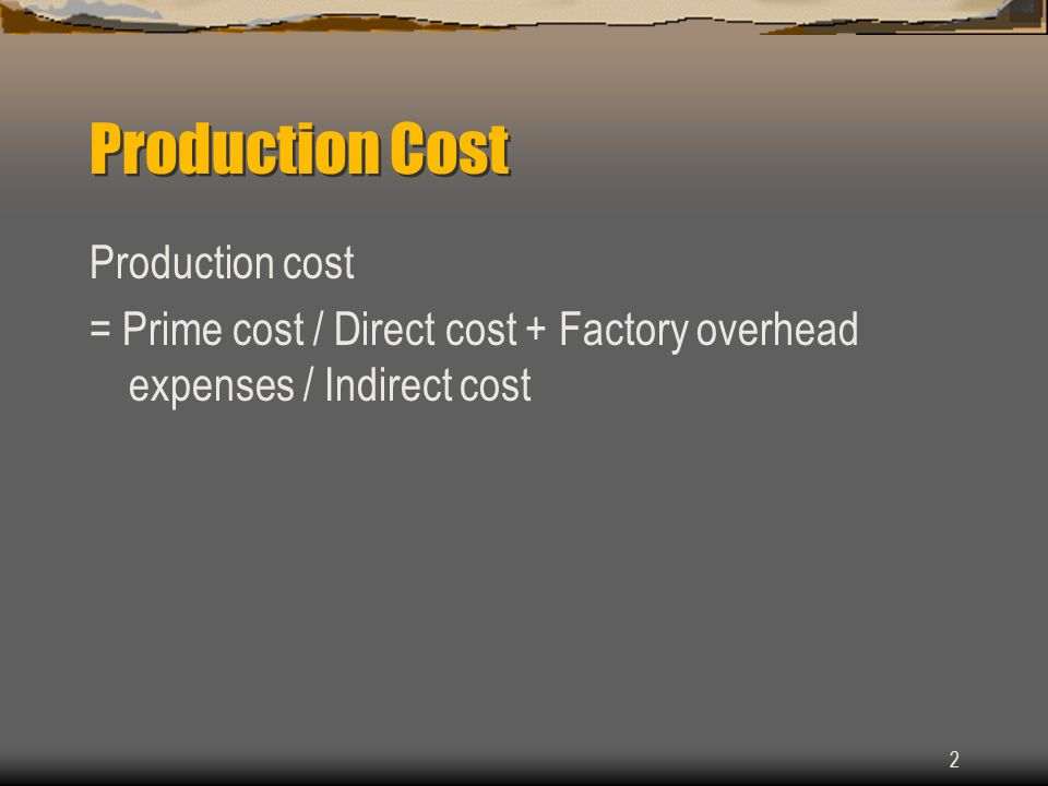 2 Production Cost Production cost = Prime cost / Direct cost + Factory overhead expenses / Indirect cost