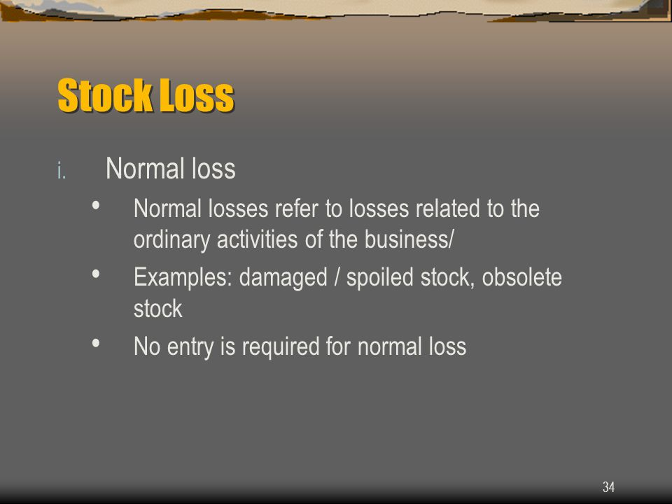 34 Stock Loss i. Normal loss Normal losses refer to losses related to the ordinary activities of the business/ Examples: damaged / spoiled stock, obso