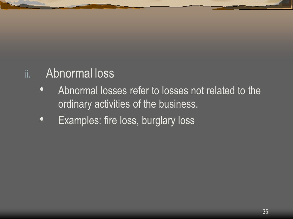 35 ii. Abnormal loss Abnormal losses refer to losses not related to the ordinary activities of the business. Examples: fire loss, burglary loss