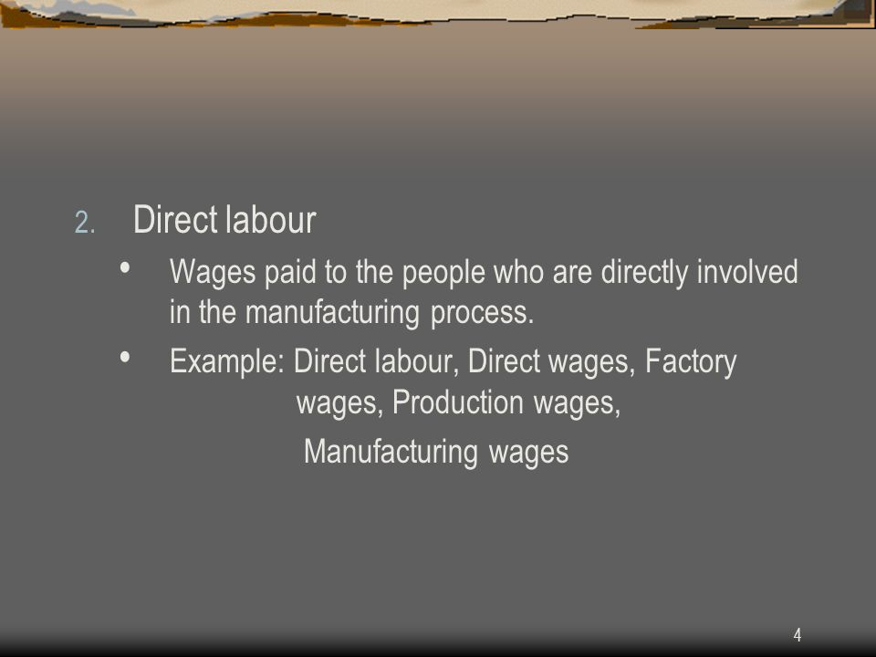 4 2. Direct labour Wages paid to the people who are directly involved in the manufacturing process. Example: Direct labour, Direct wages, Factory wage
