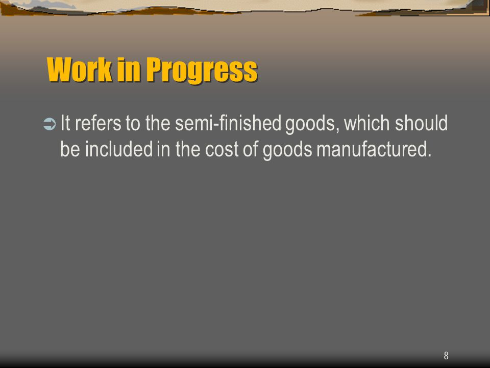 8 Work in Progress  It refers to the semi-finished goods, which should be included in the cost of goods manufactured.