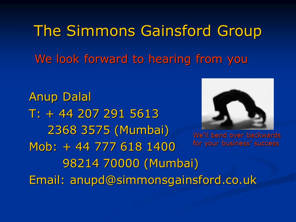 The Simmons Gainsford Group Anup Dalal T: + 44 207 291 5613 2368 3575 (Mumbai) Mob: + 44 777 618 1400 98214 70000 (Mumbai) 98214 70000 (Mumbai) Email: anupd@simmonsgainsford.co.uk We'll bend over backwards for your business' success We look forward to hearing from you