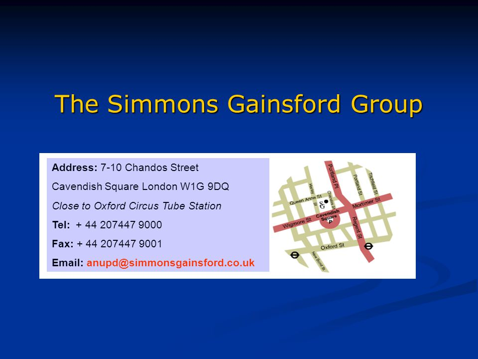The Simmons Gainsford Group Address: 7-10 Chandos Street Cavendish Square London W1G 9DQ Close to Oxford Circus Tube Station Tel: + 44 207447 9000 Fax: + 44 207447 9001 Email: anupd@simmonsgainsford.co.uk