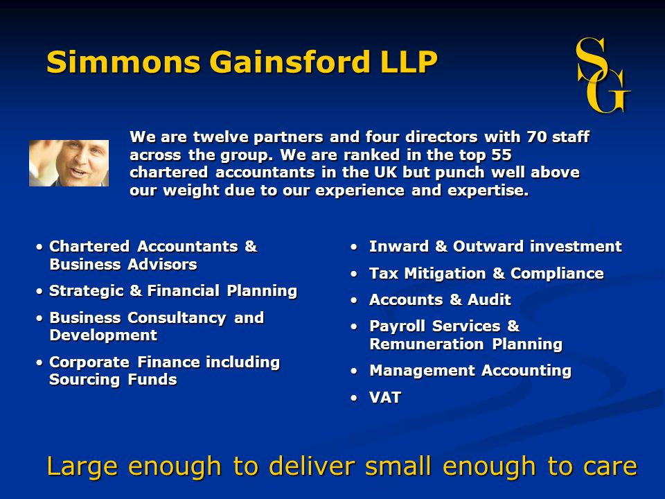 Large enough to deliver small enough to care Simmons Gainsford LLP G S We are twelve partners and four directors with 70 staff across the group.