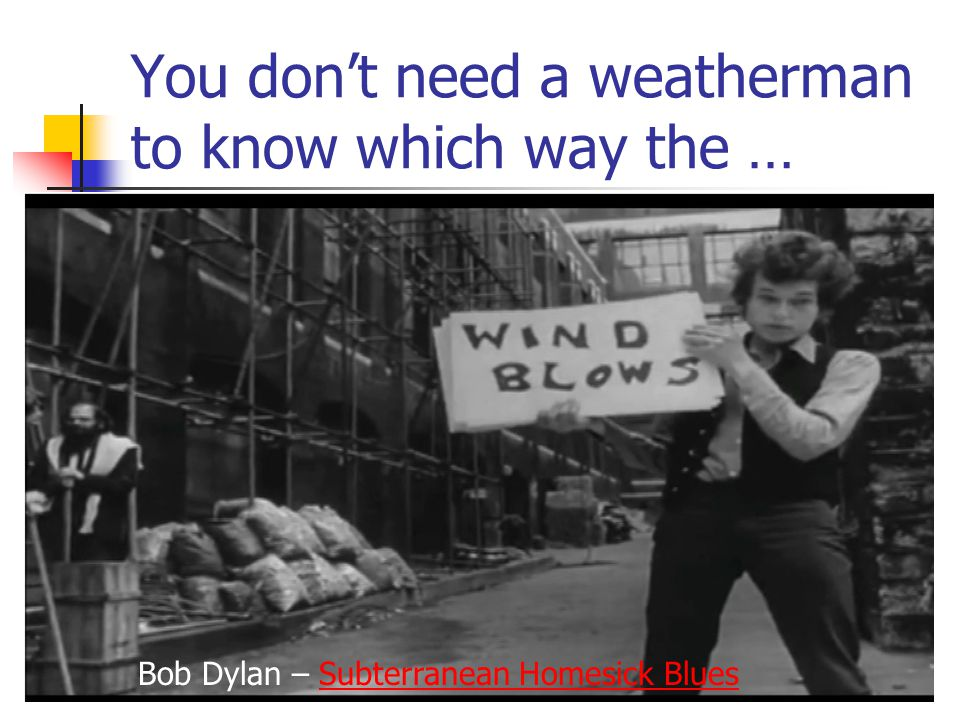 You don't need a weatherman to know which way the … Bob Dylan – Subterranean Homesick BluesSubterranean Homesick Blues