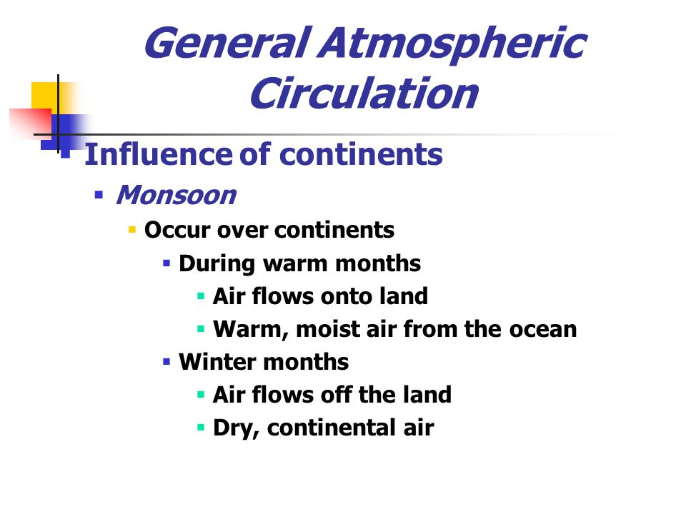 General Atmospheric Circulation  Influence of continents  Monsoon  Occur over continents  During warm months  Air flows onto land  Warm, moist a