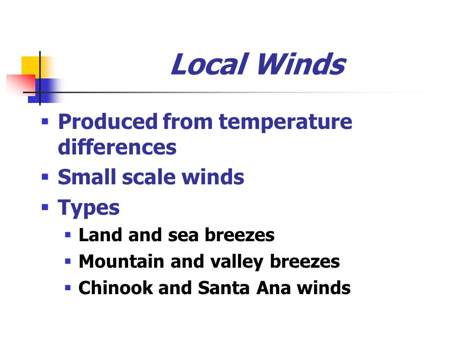 Local Winds  Produced from temperature differences  Small scale winds  Types  Land and sea breezes  Mountain and valley breezes  Chinook and San