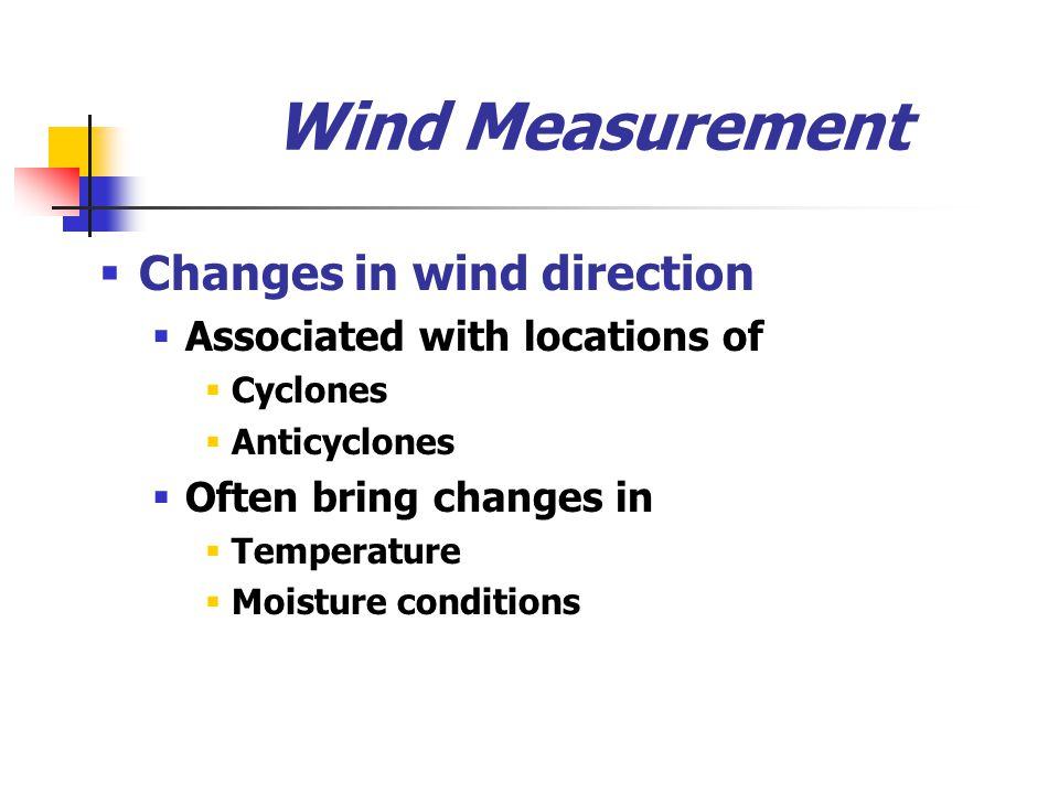 Wind Measurement  Changes in wind direction  Associated with locations of  Cyclones  Anticyclones  Often bring changes in  Temperature  Moistur