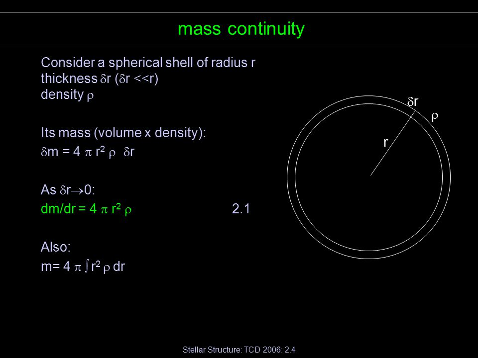 Stellar Structure: TCD 2006: 2.4 mass continuity Consider a spherical shell of radius r thickness  r (  r <<r) density  Its mass (volume x density):  m = 4  r 2   r As  r  0: dm/dr = 4  r 2  2.1 Also: m= 4   r 2  dr r  rr
