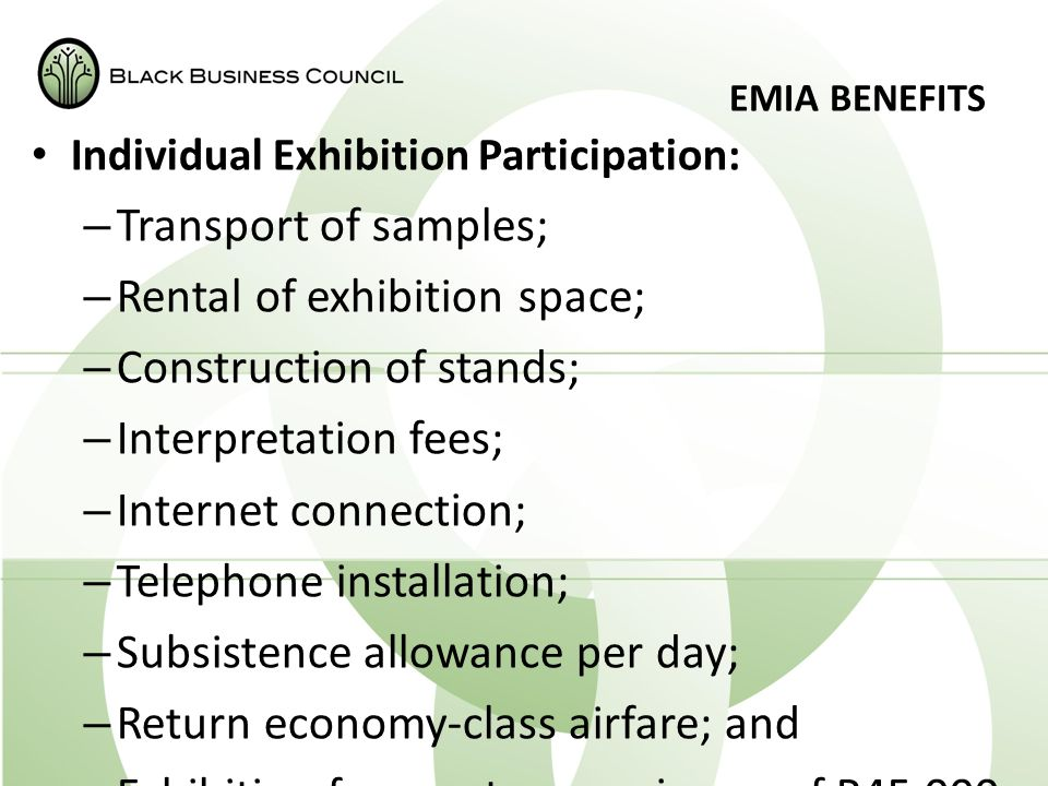 EMIA BENEFITS Individual Exhibition Participation: – Transport of samples; – Rental of exhibition space; – Construction of stands; – Interpretation fees; – Internet connection; – Telephone installation; – Subsistence allowance per day; – Return economy-class airfare; and – Exhibition fees up to a maximum of R45 000.