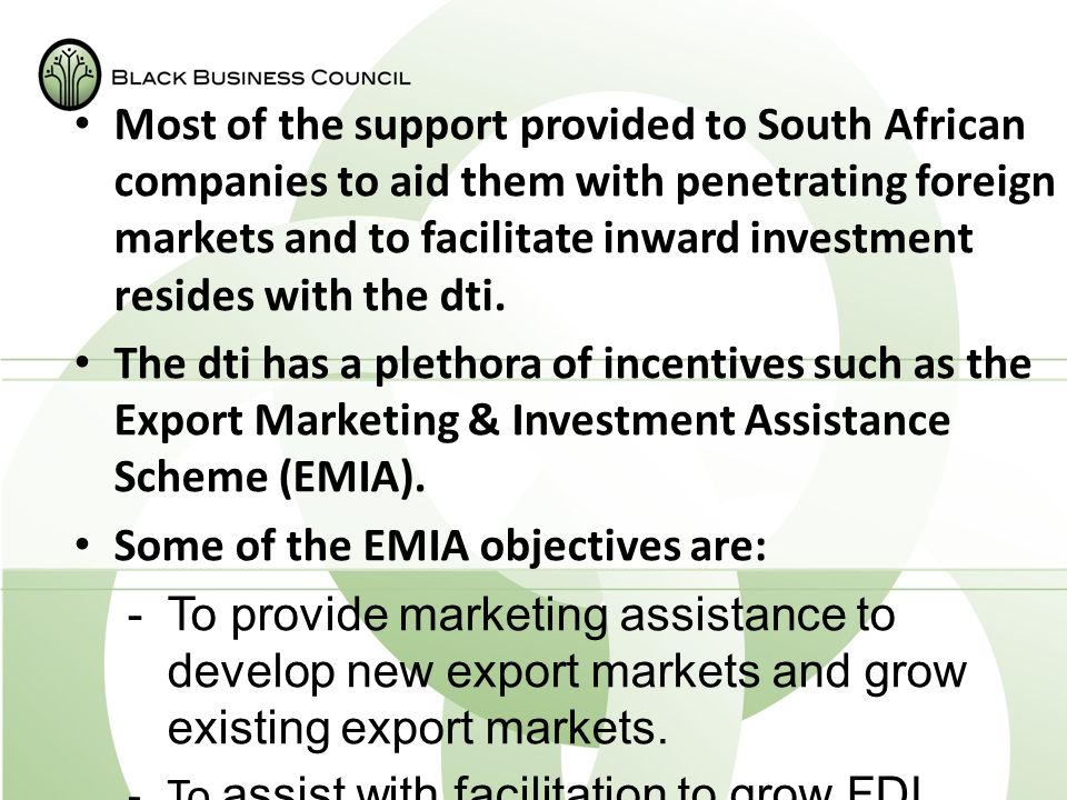 Most of the support provided to South African companies to aid them with penetrating foreign markets and to facilitate inward investment resides with the dti.