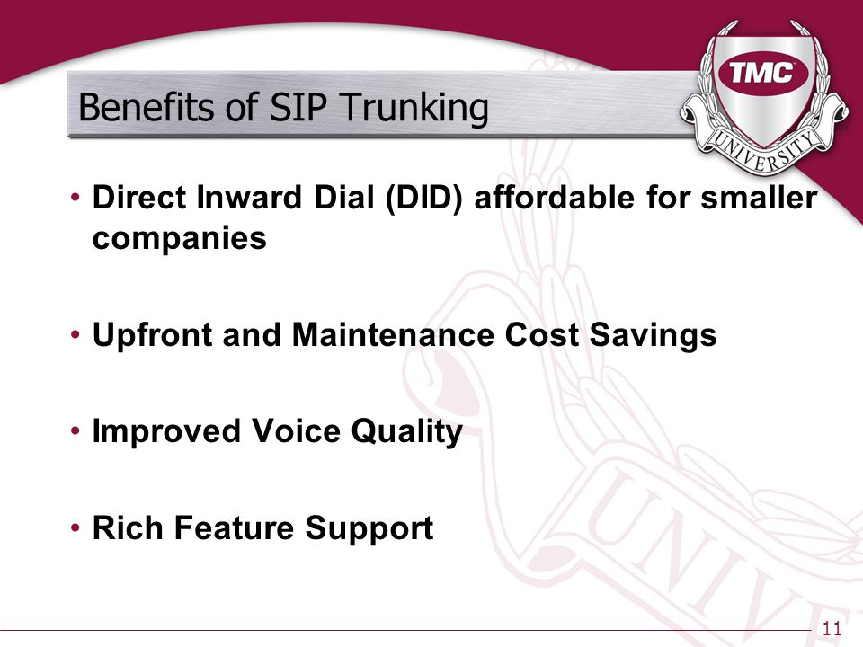 11 Benefits of SIP Trunking Direct Inward Dial (DID) affordable for smaller companies Upfront and Maintenance Cost Savings Improved Voice Quality Rich Feature Support