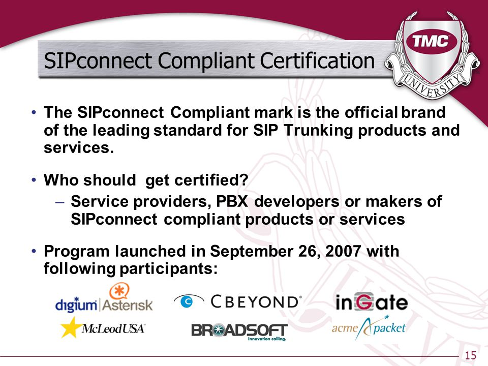 15 SIPconnect Compliant Certification The SIPconnect Compliant mark is the official brand of the leading standard for SIP Trunking products and services.
